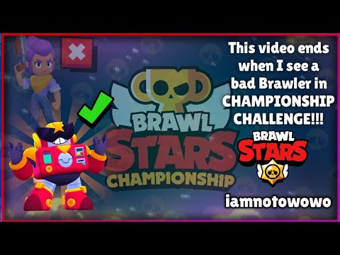 This Video Ends When I Find a Brawler That is Bad in The CHAMPIONSHIP CHALLENGE!!!   Brawl Stars