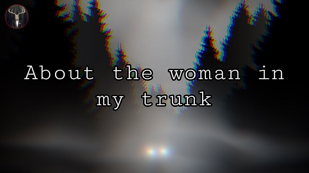 """About the woman in my trunk"" 
