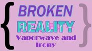 Broken Reality, Vaporwave, and Irony
