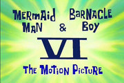 Mermaid Man and Barnacle Boy VI The Motion Picture.png