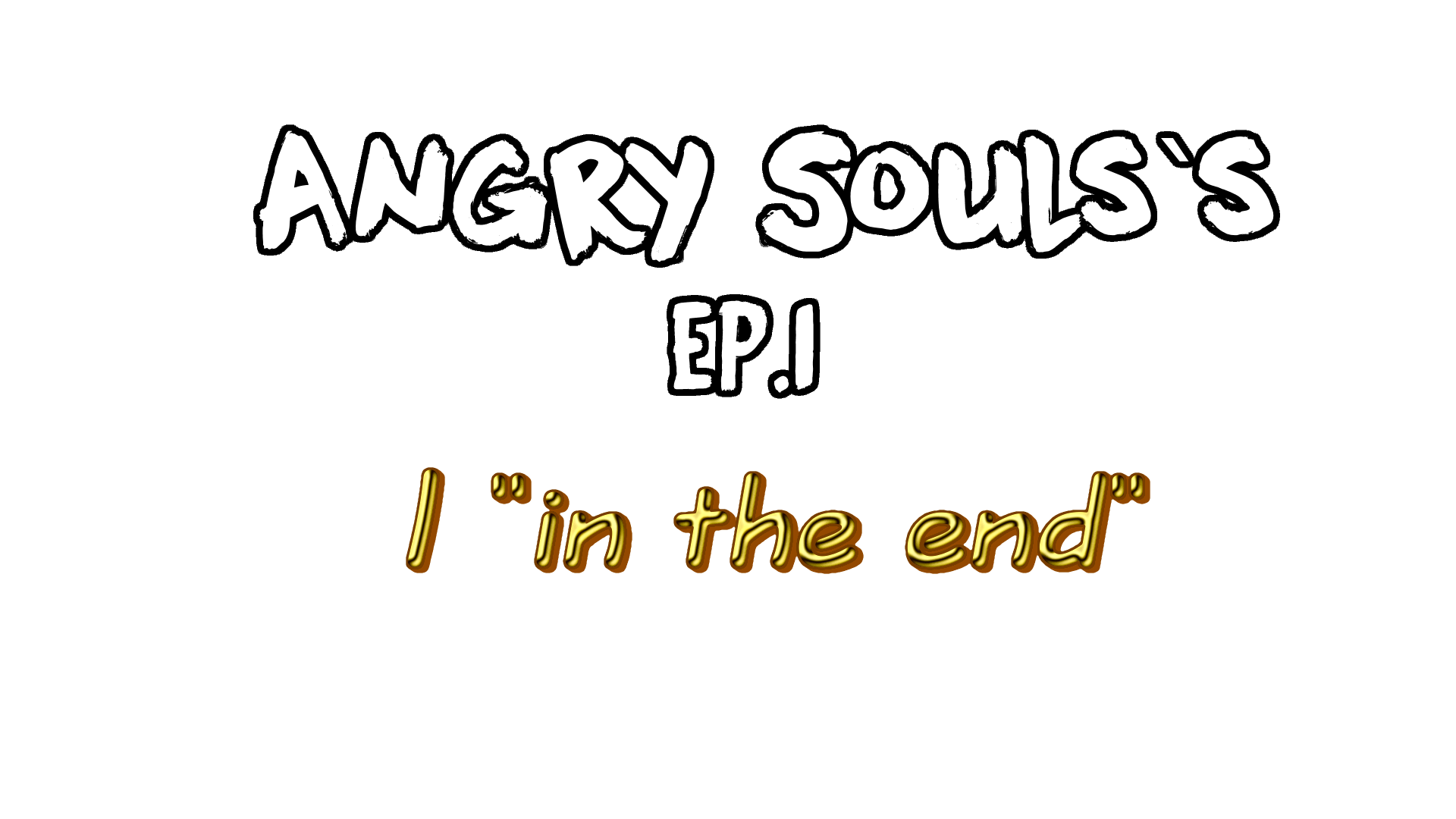 """Angry Soul`s: Episode I """"In the End"""""""