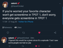 "Screenshot of a Twitter thread. Satomi @HazelCricket says, ""If you're worried your favorite character won't get screentime in TPOT 1, don't worry, everyone gets screentime in TPOT 1."" She follows that by saying, ""I figured this would be a given since it's a episode 1 but I saw some people worried so yea."""