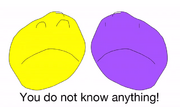 You do not know anything, YOU'RE PURPLE!.PNG