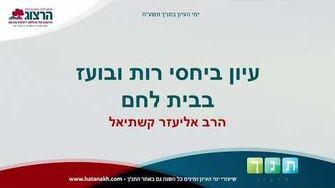"""ימי עיון בתנ""""ך תשע""""ח - עיון ביחסי רות ובועז בבית לחם - הרב אליעזר קשתיאל-0"""