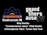 "GTA IV (GTA 4) - Vladivostok FM - Oleg Kvasha - ""Зеленоглазое такси"" (Club Remix)"