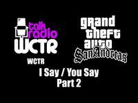 GTA- San Andreas - WCTR - I Say - You Say (Part 2)