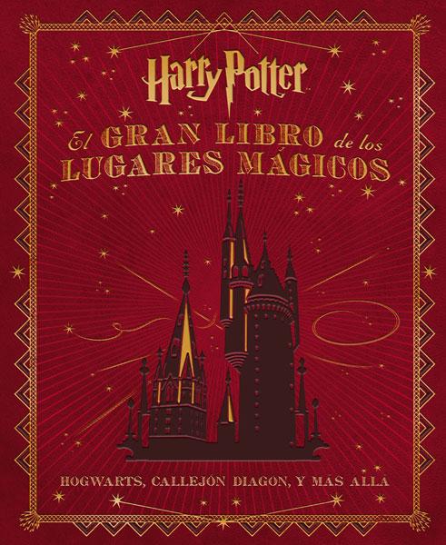 Harry Potter: El Gran Libro de los Lugares Mágicos: Hogwarts, Callejón Diagon, y Más Allá