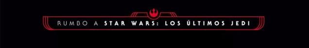 Rumbo a Star Wars: Los Últimos Jedi