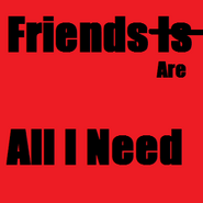 Friends Is All I Need2