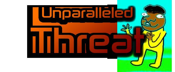 Unparalleled Threat