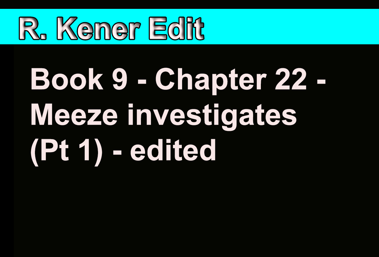 Book 9 - Chapter 22 - Meeze investigates (Pt 1) - edited