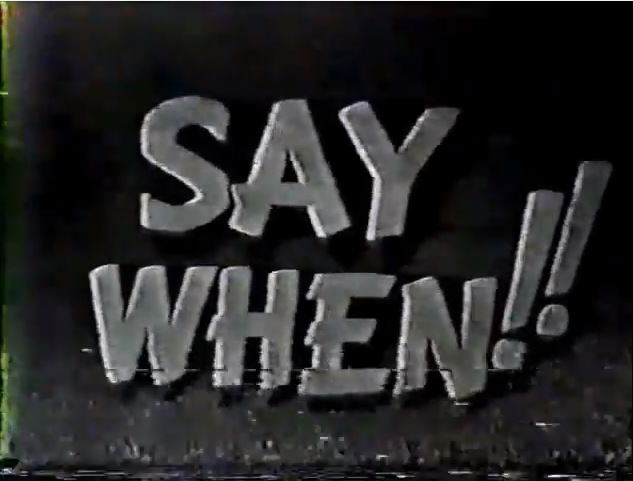 Say When!!
