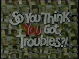 So You Think You Got Troubles?!