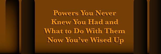 Les Pouvoirs que vous avez toujours eus sans le savoir et comment les utiliser maintenant que vous êtes un peu plus sage