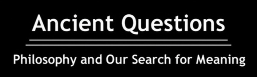 Ancient Questions - Philosophy and Our Search for Meaning