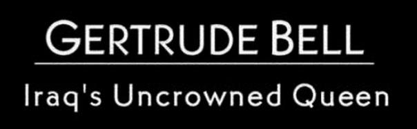 Gertrude Bell - Iraq's Uncrowned Queen