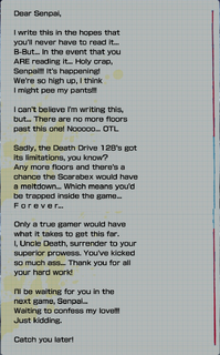 """Screenshot of Uncle Death's letter to the player from reaching 201F, the text reads as follows; """"Dear Senpai, I write this in the hopes that you'll never have to read it... B-But... In the event that you ARE reading it... Holy crap, Senpai!!! It's happening! We're so high up, I think I might pee my pants!!! I can't believe I'm writing this, but... There are no more floors past this one! Nooooo... OTL Sadly, the Death Drive 128's got its limitations, you know? Any more floors and there's a chance the Scarabex would have a meltdown... Which means you'd be trapped inside the game... F o r e v e r... Only a true gamer would have what it takes to get this far. I, Uncle Death, surrender to your superior prowess. You've kicked so much ass... Thank you for all your hard work! I'll be waiting for you in the next game, Senpai... Waiting to confess my love!!! Just kidding. Catch you later!"""""""