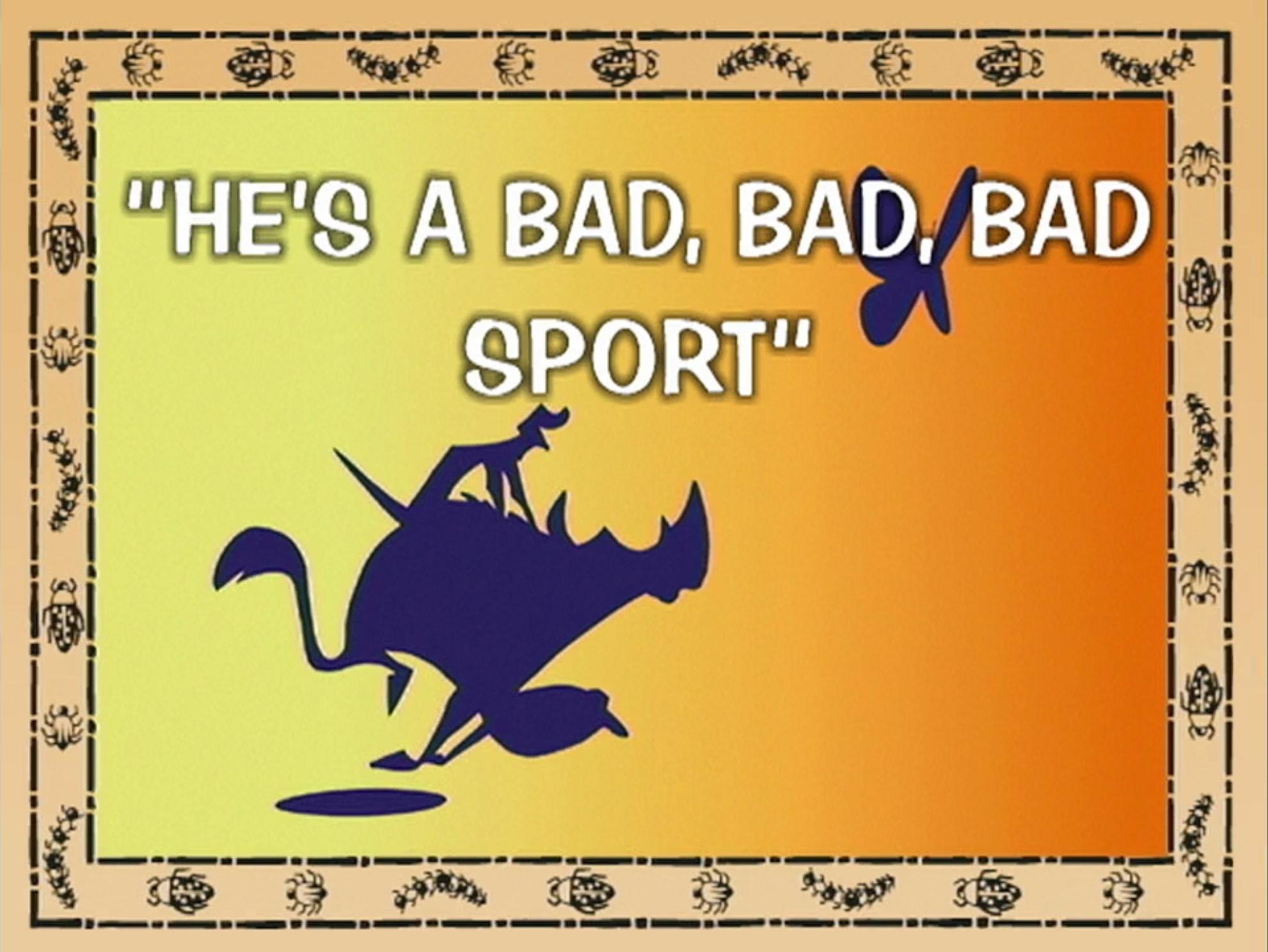 He's A Bad, Bad, Bad Sport
