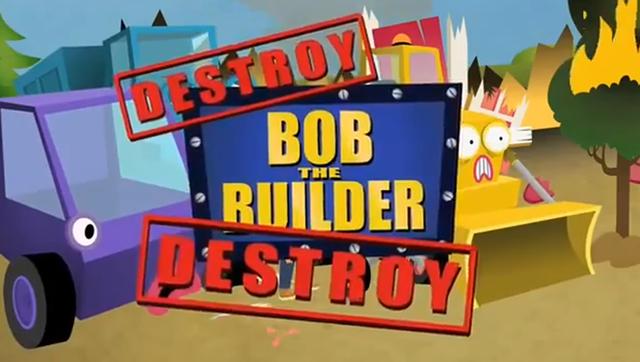 Destroy Bob the Builder Destroy