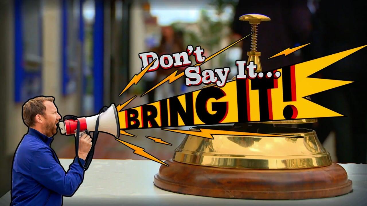 Don't Say It... Bring It!