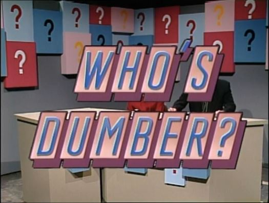 Who's Dumber?