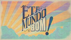 Êta Mundo Bom! 2016 abertura A.png