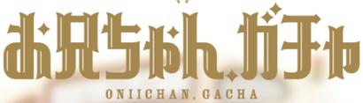Oniichan, Gacha