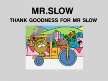 Thank Goodness for Mr Slow.png