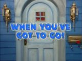 Episode 239: When You've Got to Go!