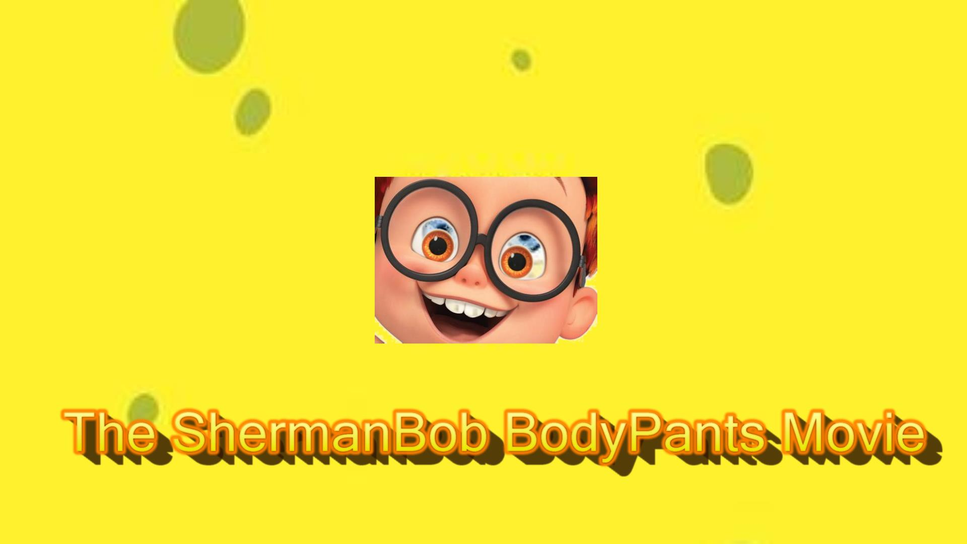 The Shermanbob BodyPants Movie