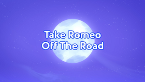 Take Romeo Off the Road title card.png