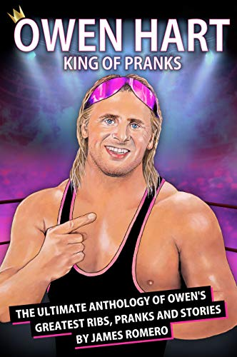 Owen Hart: King of Pranks The Ultimate Anthology of Owen's Greatest Ribs, Pranks and Stories