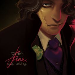 """Coloured digital art of Wilde. He is a white human man with chin-length wavy brown hair, blue-grey eyes with dark circles under them, and a scar that runs vertically along one cheek. He is wearing a black coat with a high collar over a dark three-piece suit with a purple neckpiece and a green floral pin. His hair covers one of his eyes, and he stares directly at the viewer with the other with a slight smirk. Over the black of his coat, it reads: """"Wilde's fine, stop asking."""" """"Fine"""" is written in elaborate red cursive, while the other words are in white print."""