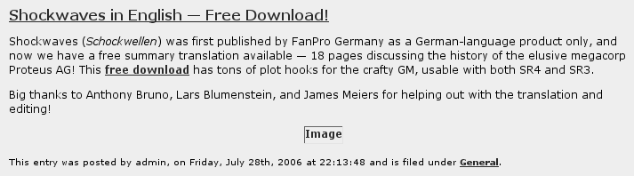 Shockwaves in English -- Free Download! Shockwaves (Schockwellen) was first published by FanPro Germany as a German-language product only, and now we have a free summary translation available -- 18 pages discussing the history of the elusive megacorp Proteus AG! This free download has tons of plot hooks for the crafty GM, usable with both SR4 and SR3. Big thanks to Anthony Bruno, Lars Blumenstein, and James Meiers for helping out with the translation and editing! This entry was posted by admin, on Friday, July 28th, 2006 at 22:13:48 and is filed under General.