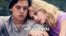 ► jughead & betty without you