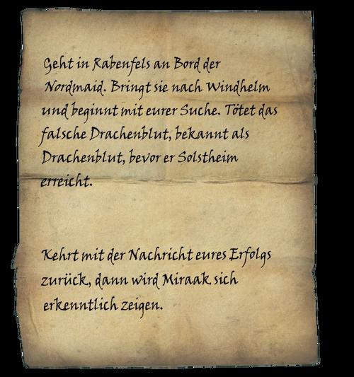 Geht in Rabenfels an Bord der Nordmaid. Bringt sie nach WIndhelm und beginnt mit eurer Suche. Tötet das falsche Drachenblut, bekannt als Drachenblut, bevor er Solstheim erreicht. / Kehrt mit der Nachricht eures Erfolgs zurück, dann wird Miraak sich erkenntlich zeigen.