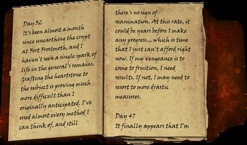 Tag 32 / Es ist etwa einen Monat her, seit die Krypta im Fort Frostmoth ausgegraben wurde und ich habe keinen einzigen Funken Leben in den Augen des Generals gesehen. Ich hatte den Herzstein zu dem Objekt veredelnd, dass nachgewiesen wesentlich komplizierter wurde, als ich es ursprünglich erwartet hatte. Ich habe fast jede Methode genutzt, die ich in der Lage war, mir auszudecken, und trotzdem gibt es noch immer nicht den kleinsten Hinweis einer Reanimation. In diesem Tempo kann es Jahre dauern, bevor ich einen Fortschritt mache... welches ein Zeitraum ist, den ich aktuell nicht aufbringen kann. Wenn meine Vergeltung Früchte tragen soll, brauche ich Resultate. Wenn nicht, muss ich vielleicht auf drastischere Maßnahmen zurückgreifen. / Tag 47 / Es scheint schließlich, als hätte ich