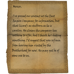 Mercer, I've pressed our contact at the East Empire Company for information, but that lizard's as stubborn as he is careless. He claims the company has nothing to offer, but I think he's hiding something. I'd suggest that you refrain from having him visited by the Brotherhood for now. He may yet be of some use to us.