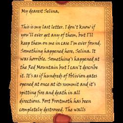 Meine liebste Selina, dies hier ist mein letzter Brief. Ich weiß nicht, ob Ihr jemals einen davon bekommen werdet, aber ich werde sie bei mir tragen, für den Fall, dass mich jemand finden sollte. Irgendetwas ist hier passiert, Selina. Etwas am Roten Berg, aber mir fehlen die Worte, es zu beschreiben. Es ist, als hätten sich auf seinem Gipfel Hunderte von Oblivion-Toren gleichzeitig geöffnet und Feuer und Tod in alle Richtungen gespuckt. Festung Frostmotte ist völlig zerstört worden. Die Wände