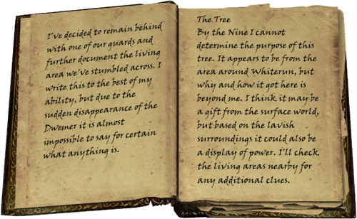 I've decided to remain behind with one of our guards and further document the living area we've stumbled across. I write this to the best of my ability, but due to the sudden disappearance of the Dwemer it is almost impossible to say for certain what anything is. / The Tree / By the Nine I cannot determine the purpose of this tree. It appears to be from the area around Whiterun, but why and how it got here is beyond me. I think it may be a gift from the surface world, but based on the lavish surroundings it could also be a display of power. I'll check the living areas nearby for any additional clues.