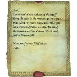 Sudi, I know you've been making up that stuff about the noises in the basement to try to get me to stay, but I'm only waiting till Father gets home so you and Mother are safe. You could always come meet up with me before I head back to Hammerfell. / Take care of yourself little sister -Mani
