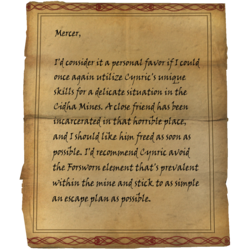 I'd consider it a personal favor if I could once again utilize Cynric's unique skills for a delicate situation in the Cidha Mines [sic]. A close friend has been incarcerated in that horrible place, and I should like him freed as soon as possible. I'd recommend Cynric avoid the Forsworn element that's prevalent within the mine and stick to as simple an escape plan as possible.