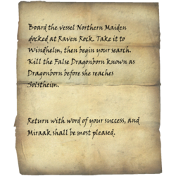 Board the vessel Northern Maiden docked at Raven Rock. Take it to Windhelm, then begin your search. Kill the False Dragonborn known as <Alias=Player> before he/she reaches Solstheim. / Return with word of your success, and Miraak shall be most pleased.