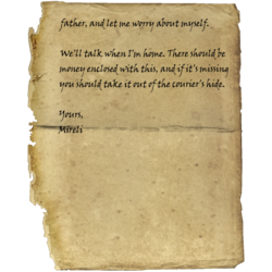 father, and let me worry about myself. / We'll talk when I'm home. There should be money enclosed with this, and if it's missing you should take it out of the courier's hide. / Yours, Mireli