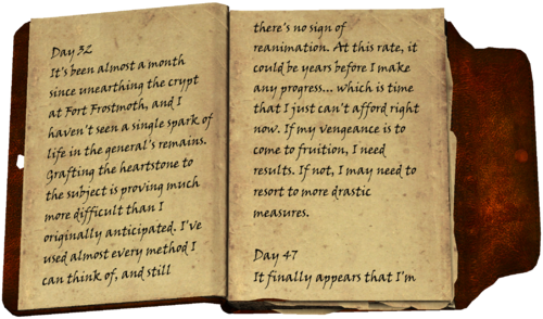 Day 32 / It's been almost a month since unearthing the crypt at Fort Frostmoth, and I haven't seen a single spark of life in the general's remains. Grafting the heartstone to the subject is proving much more difficult than I originally anticipated. I've used almost every method I can think of, and still there's no sign of reanimation. At this rate, it could be years before I make any progress... which is time that I just can't afford right now. If my vengeance is to come to fruition, I need results. If not, I may need to resort to more drastic measures. / Day 47 / It finally appears that I'm