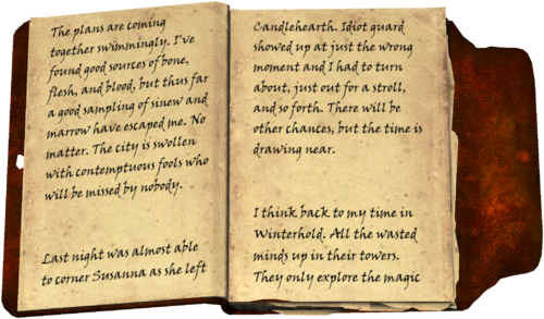 The plans are coming together swimmingly. I've found good sources of bone, flesh, and blood, but thus far a good sampling of sinew and marrow have escaped me. No matter. The city is swollen with contemptuous fools who will be missed by nobody. Last night was almost able to corner Susanna as she left Candlehearth. Idiot guard showed up at just the wrong moment and I had to turn about, just out for a stroll, and so forth. There will be other chances, but the time is drawing near. I think back to my time in Winterhold. All the wasted minds up in their towers. They only explore the magic