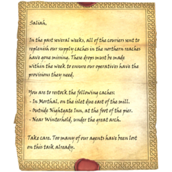 Saliah, In the past several weeks, all of the couriers sent to replenish our supply caches in the northern reaches have gone missing. These drops must be made within the week to ensure our operatives have the provisions they need. / You are to restock the following caches: / - In Morthal, on the islet due east of the mill. / - Outside Nightgate Inn, at the foot of the pier. / - Near Winterhold, under the great arch. / Take care. Too many of our agents have been lost on this task already.