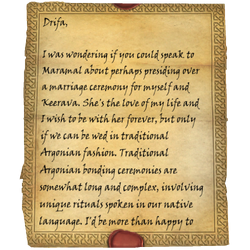 Drifa, I was wondering if you could speak to Maramal about perhaps presiding over a marriage ceremony for myself and Keerava. She's the love of my life and I wish to be with her forever, but only if we can be wed in traditional Argonian fashion. Traditional Argonian bonding ceremonies are somewhat long and complex, involving unique rituals spoken in our native language. I'd be more than happy to