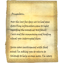 Dragonborn, Over the last few days we've had some disturbing information come to light regarding the events at Wolfskull Cave and the summoning and binding ritual you interrupted there. / Given your involvement with that event I'm asking you to return to Solitude to help us once more. I'm wary