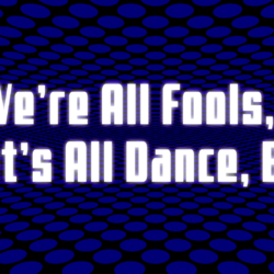 We're All Fools, So Let's All Dance, Baby